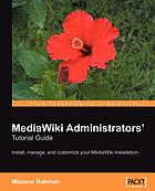 MediaWiki administrators' tutorial guide : install, manage, and customize your MediaWiki installation