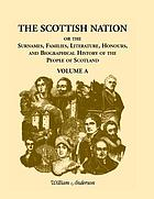 The Scottish nation : or, The surnames, families, literature, honours, and biographical history of the people of Scotland