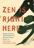 Zen is right here : teaching stories and anecdotes of Shunryu Suzuki, author of Zen mind, Beginner's mind