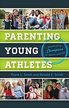 Parenting young athletes : developing champions in sports and life