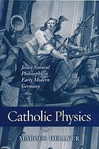 Catholic physics : Jesuit natural philosophy in early modern Germany