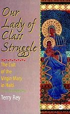 Our lady of class struggle : the cult of the Virgin Mary in Haiti