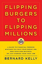Flipping burgers to flipping millions : a guide to financial freedom whether you have your dream job, own your own business, just started your first job