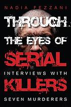 Through the eyes of serial killers : interviews with seven murderers