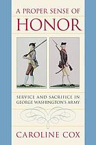 A proper sense of honor : service and sacrifice in George Washington's army