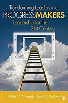 Transforming leaders into progress makers : leadership for the 21st century