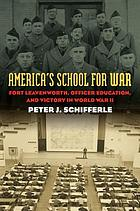 America's school for war : Fort Leavenworth, officer education, and victory in World War II