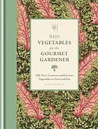 RHS vegetables for the gourmet gardener : old, new, common and curious vegetables to grow and eat