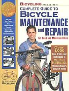 Bicycling magazine's complete guide to bicycle maintenance and repair for road and mountain bikes : over 1,000 tips, tricks, and techniques to maximize performance, minimize repairs, and save money