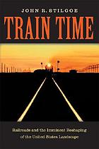 Train time : railroads and the imminent reshaping of the United States landscape