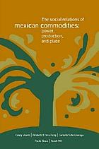 The social relations of Mexican commodities : power, production, and place
