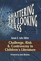 Shattering the looking glass : challenge, risk, and controversy in children's literature