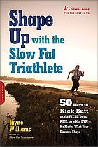 Shape up with the slow fat triathlete : 50 ways to kick butt on the field, in the pool, or at the gym--no matter what your size and shape
