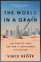 The world in a grain : the story of sand and how it transformed civilization