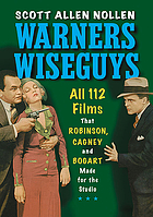 Warners wiseguys : all 112 films that Robinson, Cagney and Bogart made for the studio