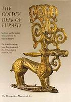 The golden deer of Eurasia : Scythian and Sarmatian treasures from the Russian steppes : the State Hermitage, Saint Petersburg, and the Archaeological Museum, Ufa