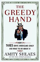 The greedy hand : how taxes drive Americans crazy and what to do about it