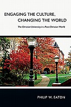 Engaging the culture, changing the world : the Christian university in a post-Christian world