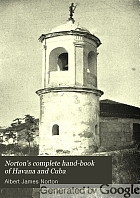 Norton's complete hand-book of Havana and Cuba : containing full information for the tourist, settler, and investor ; also an account of the American military occupation : with ... illustrations and a map of Havana