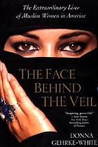 The face behind the veil : the extraordinary lives of Muslim women in America