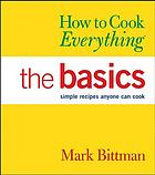 How to cook everything. The Basics : simple recipes anyone can cook