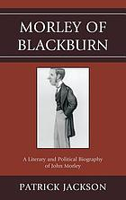 Morley of Blackburn : a literary and political biography of John Morley