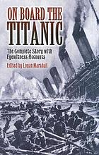 On board the Titanic : the complete story with eyewitness accounts
