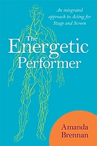The Energetic Performer : an Integrated Approach to Acting for Stage and Screen.