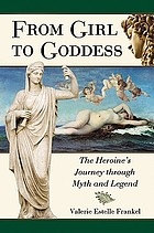 From girl to goddess : the heroine's journey through myth and legend
