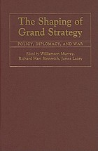 The shaping of grand strategy : policy, diplomacy, and war