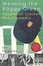 Wearing the baggy green : Australian cricket encyclopedia