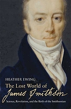The lost world of James Smithson : science, revolution, and the birth of the Smithsonian