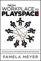 From workplace to playspace : innovating, learning, and changing through dynamic engagement