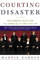 Courting disaster : the Supreme Court and the unmaking of American law