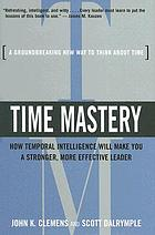 Time mastery : how temporal intelligence will make you a stronger, more effective leader