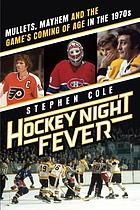Hockey night fever : mullets, mayhem and the game's coming of age in the 1970s