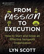 From passion to execution : how to start and grow an effective non-profit organization