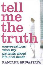 Tell me the truth : conversations with my patients about life and death