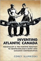 Inventing Atlantic Canada : regionalism and the Maritime reaction to Newfoundland's entry into Canadian confederation