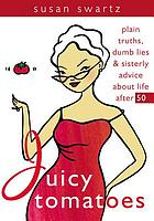 Juicy Tomatoes : Plain Truths, Dumb Lies and Sisterly Advice About Life After 50.