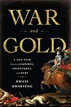 War and gold : a 500-year history of empires, adventures, and debt