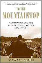 To the mountaintop : Martin Luther King Jr.'s mission to save America, 1955-1968