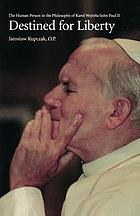 Destined for liberty : the human person in the philosophy of Karol Wojtyła/John Paul II