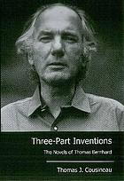 Three-part inventions : the novels of Thomas Bernhard