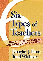 Six types of teachers : recruiting, retaining, and mentoring the best