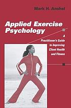 Applied exercise psychology : a practitioner's guide to improving client health and fitness