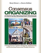 Consensus organizing : a community development workbook : a comprehensive guide to designing, implementing, and evaluating community change initiatives