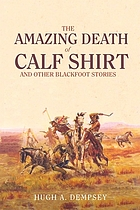 The amazing death of Calf Shirt and other Blackfoot stories : three hundred years of Blackfoot history