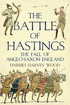 The battle of Hastings : the fall of Anglo-Saxon England