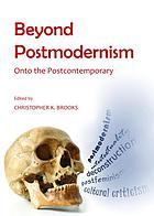 Beyond Postmodernism : Onto the Postcontemporary.